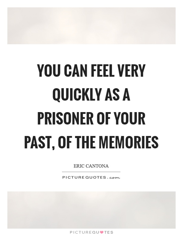 You can feel very quickly as a prisoner of your past, of the memories Picture Quote #1