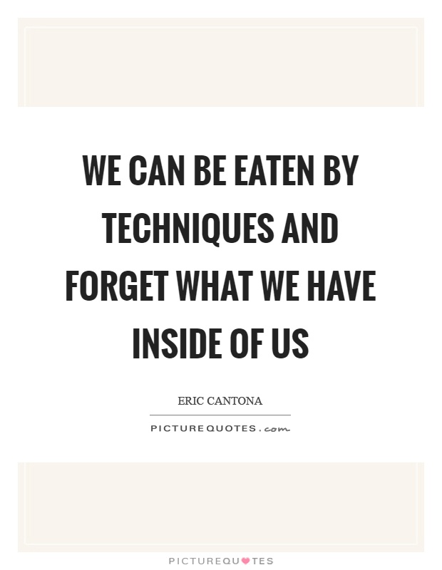 We can be eaten by techniques and forget what we have inside of us Picture Quote #1