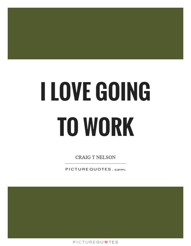 I love going to work Picture Quote #1