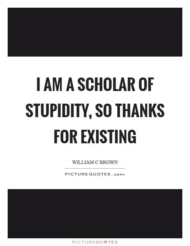I am a scholar of stupidity, so thanks for existing Picture Quote #1