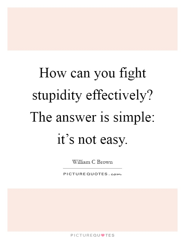 How can you fight stupidity effectively? The answer is simple: it's not easy Picture Quote #1