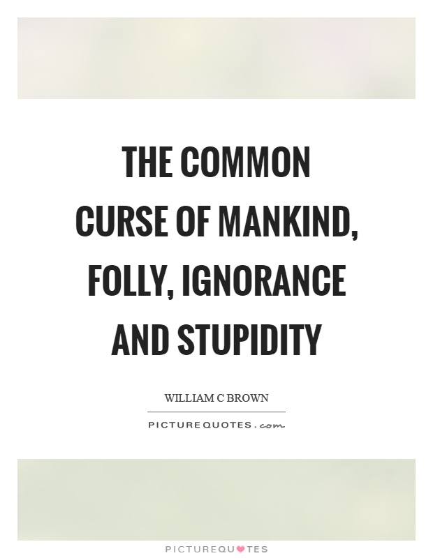 The common curse of mankind, folly, ignorance and stupidity Picture Quote #1