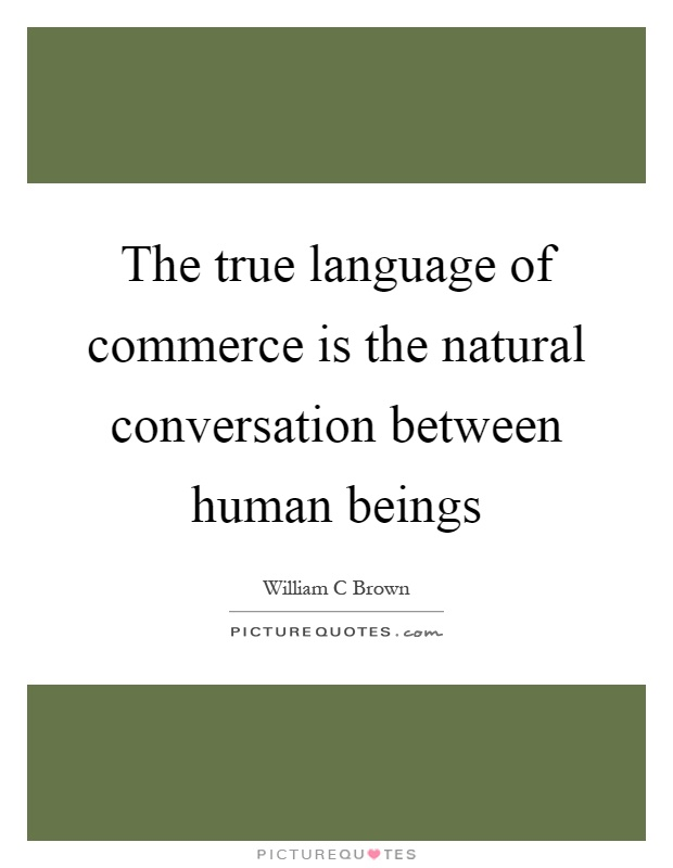 The true language of commerce is the natural conversation between human beings Picture Quote #1
