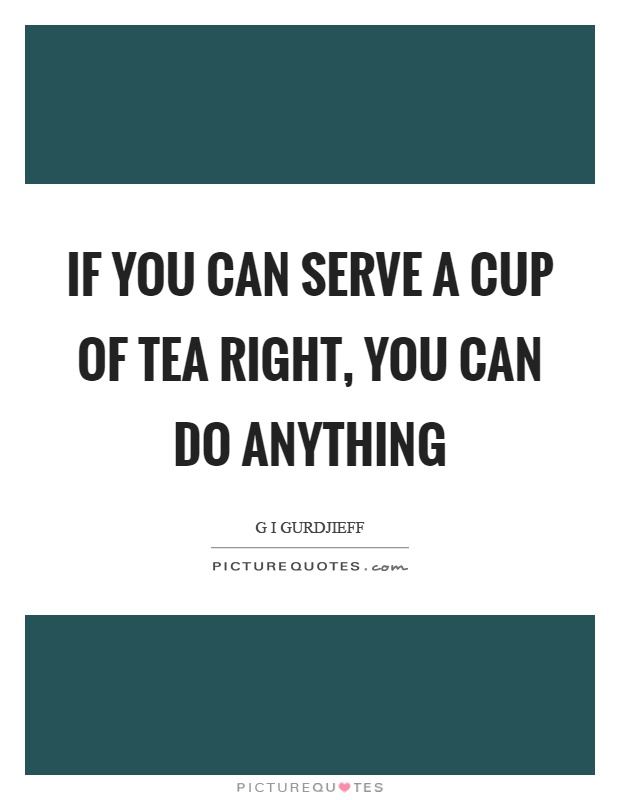 If you can serve a cup of tea right, you can do anything Picture Quote #1