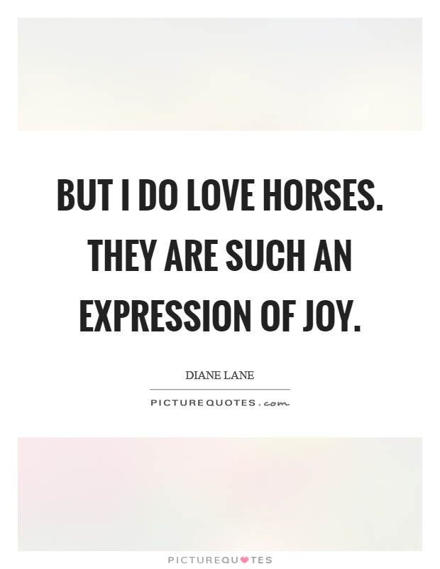 But I do love horses. They are such an expression of joy Picture Quote #1