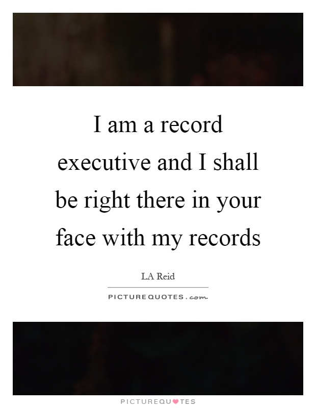 I am a record executive and I shall be right there in your face with my records Picture Quote #1