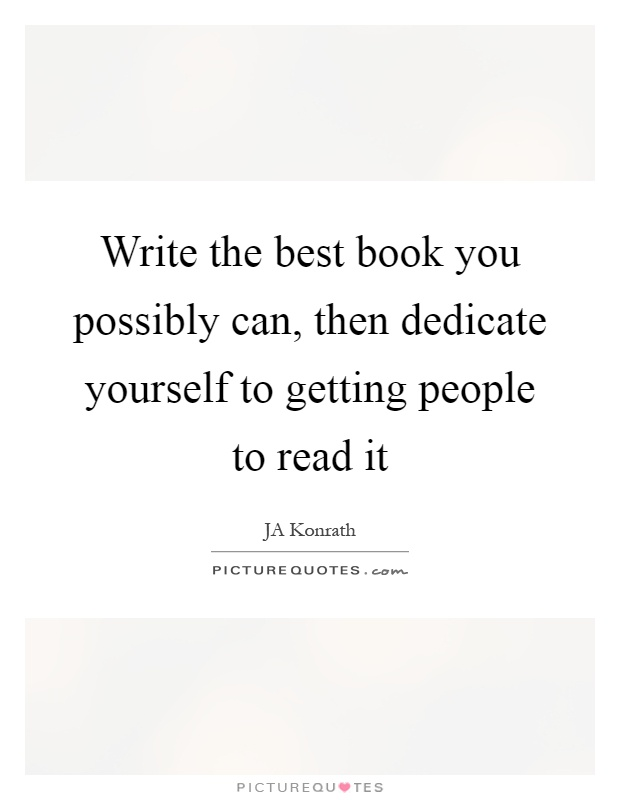 Write the best book you possibly can, then dedicate yourself to getting people to read it Picture Quote #1