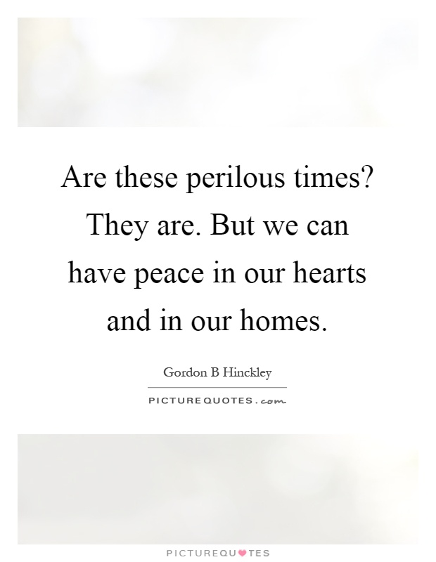 Are these perilous times? They are. But we can have peace in our hearts and in our homes Picture Quote #1