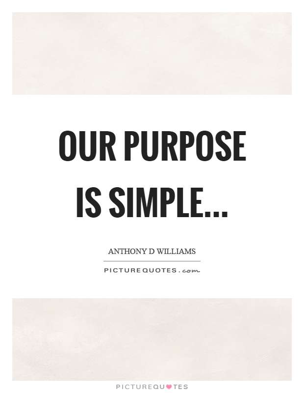 Our purpose is simple Picture Quote #1