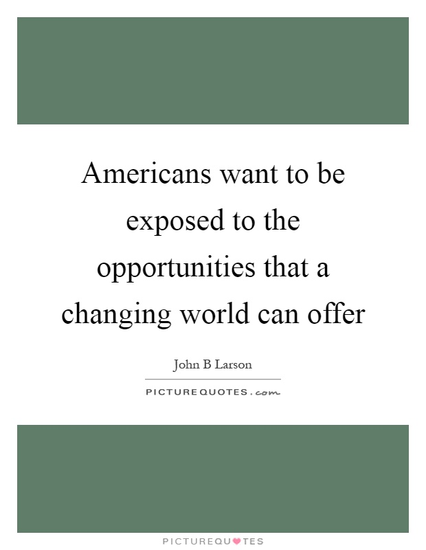Americans want to be exposed to the opportunities that a changing world can offer Picture Quote #1