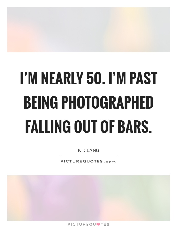 I'm nearly 50. I'm past being photographed falling out of bars Picture Quote #1