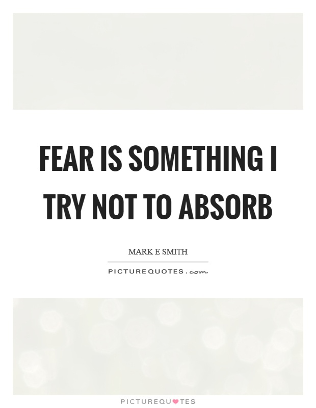Fear is something I try not to absorb Picture Quote #1