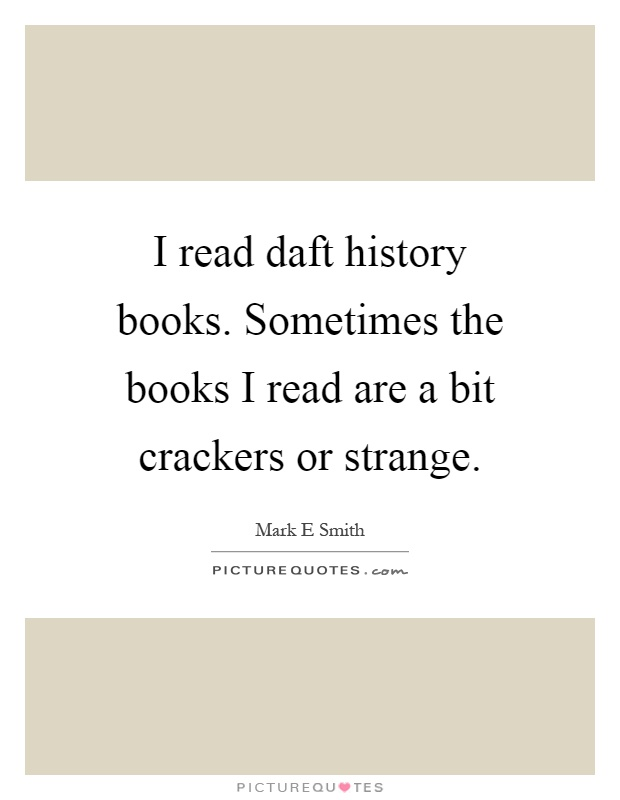I read daft history books. Sometimes the books I read are a bit crackers or strange Picture Quote #1