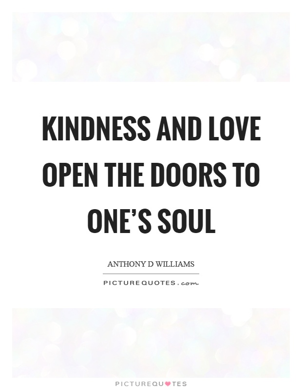Kindness and love open the doors to one's soul Picture Quote #1