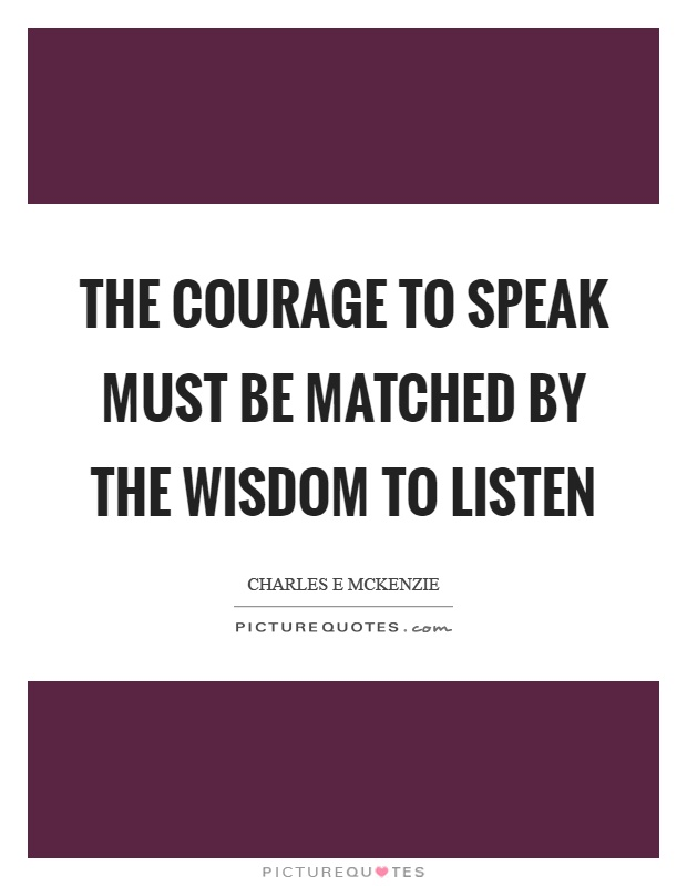 The courage to speak must be matched by the wisdom to listen Picture Quote #1