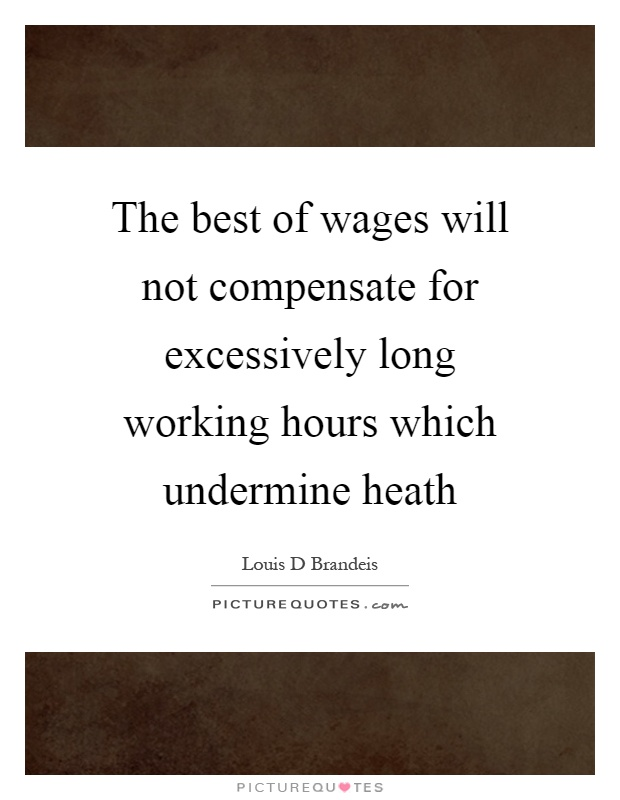 The best of wages will not compensate for excessively long working hours which undermine heath Picture Quote #1