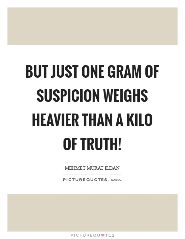 But just one gram of suspicion weighs heavier than a kilo of truth! Picture Quote #1