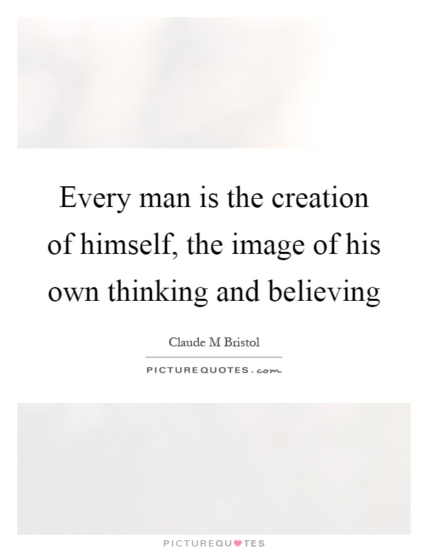 Every man is the creation of himself, the image of his own thinking and believing Picture Quote #1