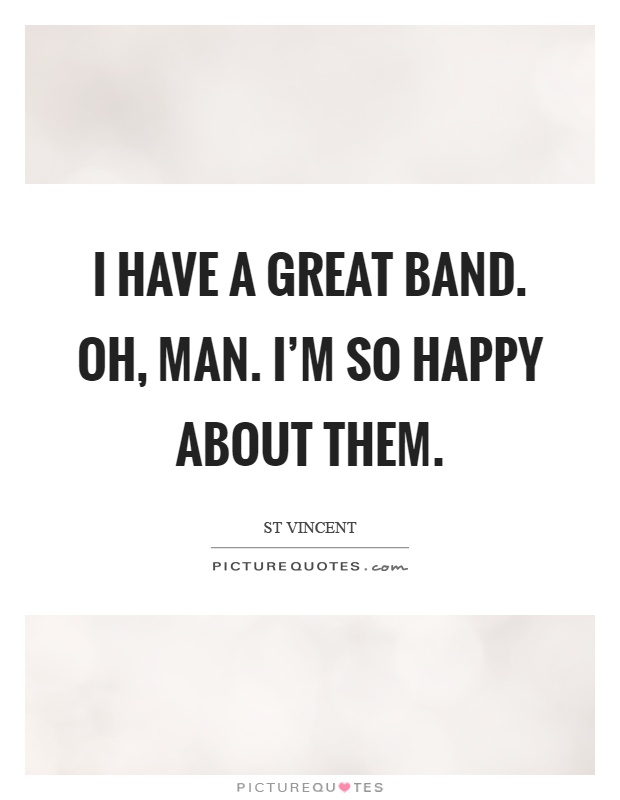 I have a great band. Oh, man. I'm so happy about them Picture Quote #1