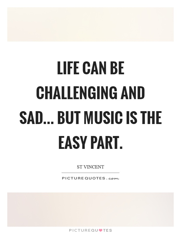 Life can be challenging and sad... but music is the easy part Picture Quote #1