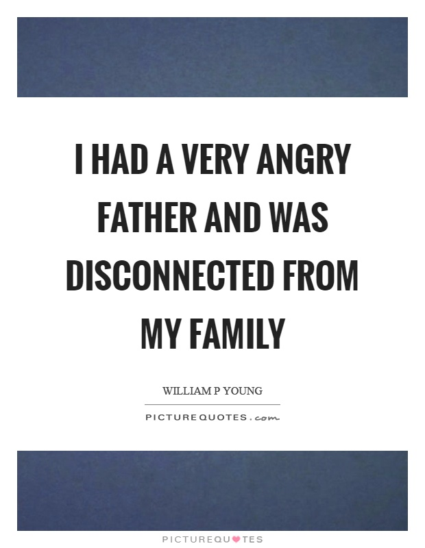 I had a very angry father and was disconnected from my family Picture Quote #1