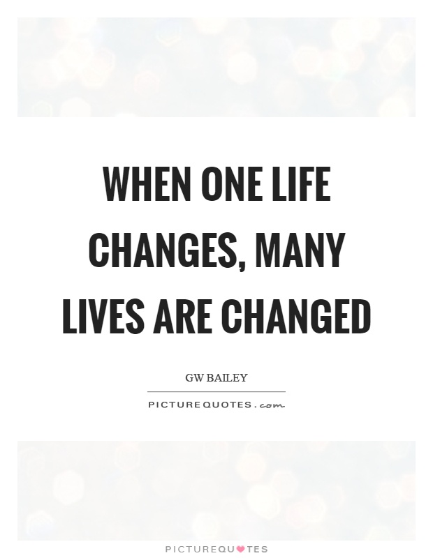When one life changes, many lives are changed Picture Quote #1