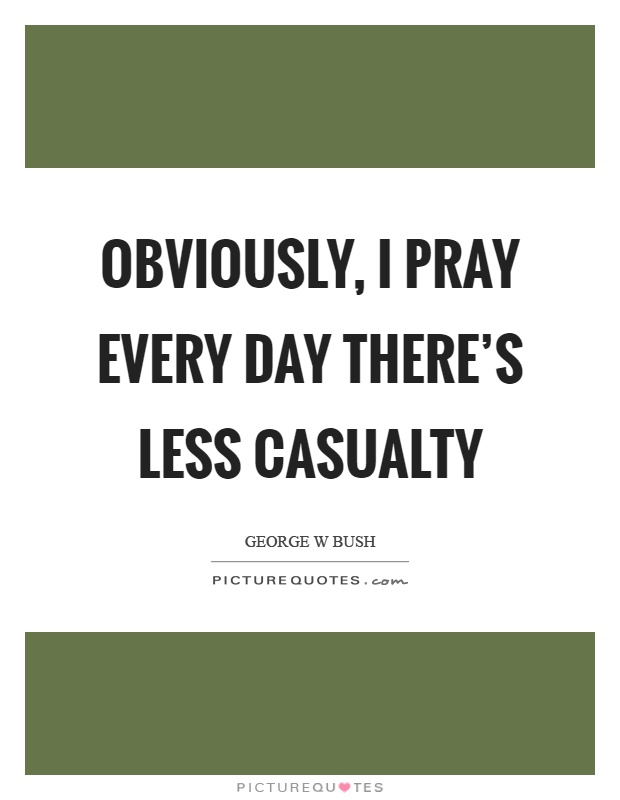Obviously, I pray every day there's less casualty Picture Quote #1