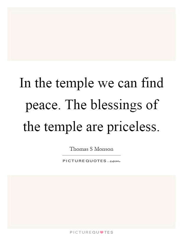 In the temple we can find peace. The blessings of the temple are priceless Picture Quote #1