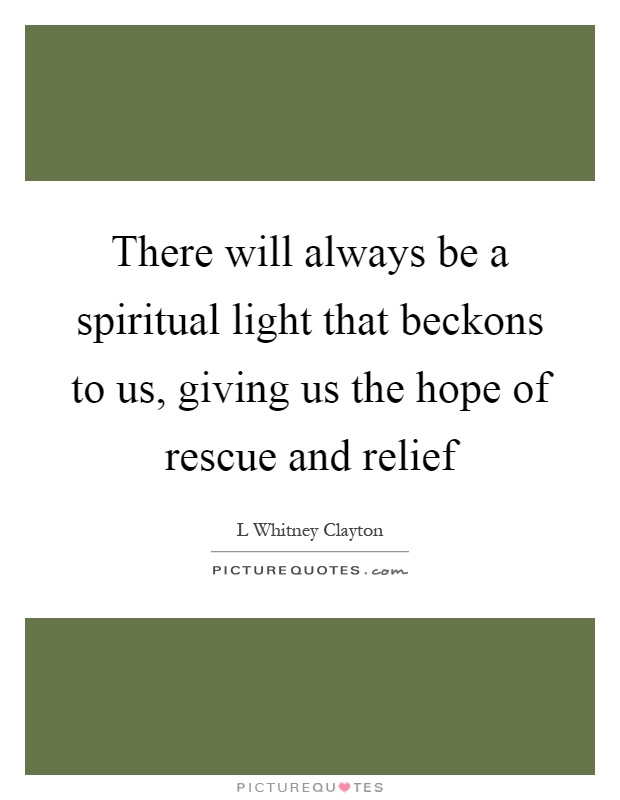 There will always be a spiritual light that beckons to us, giving us the hope of rescue and relief Picture Quote #1