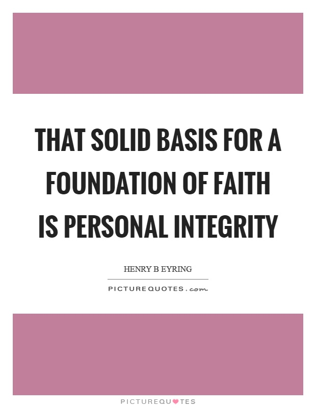That solid basis for a foundation of faith is personal integrity Picture Quote #1