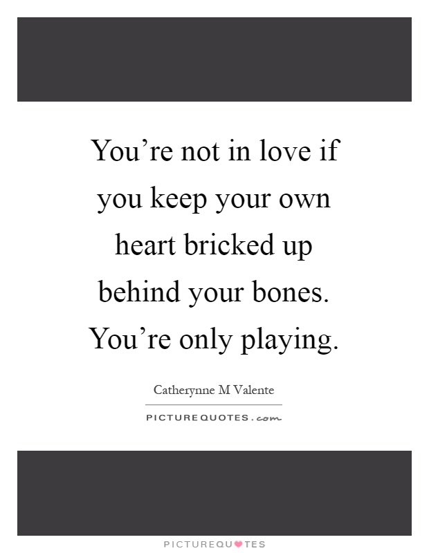 You're not in love if you keep your own heart bricked up behind your bones. You're only playing Picture Quote #1