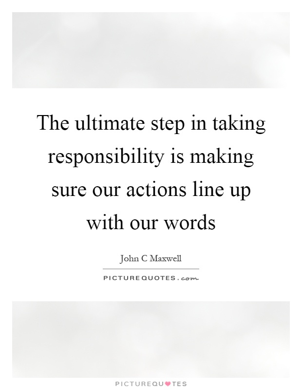 The ultimate step in taking responsibility is making sure our actions line up with our words Picture Quote #1