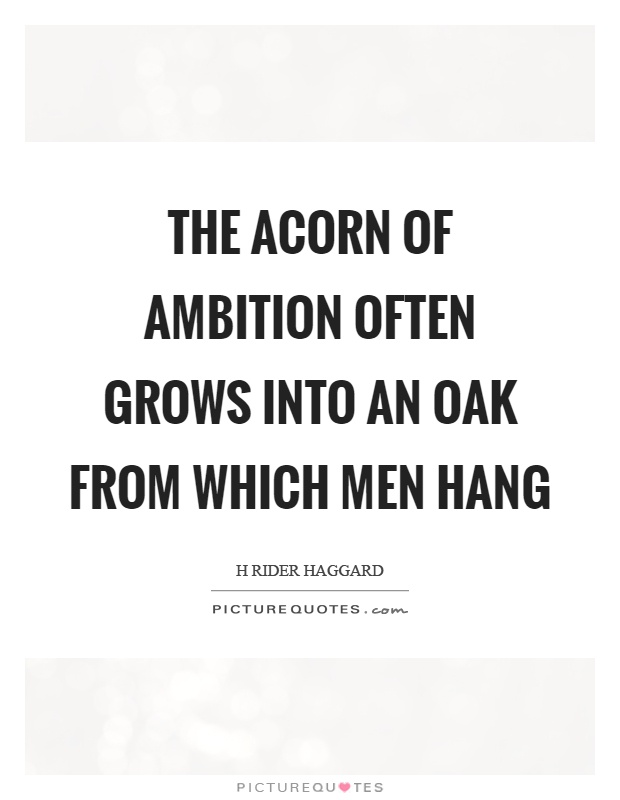 The acorn of ambition often grows into an oak from which men hang Picture Quote #1