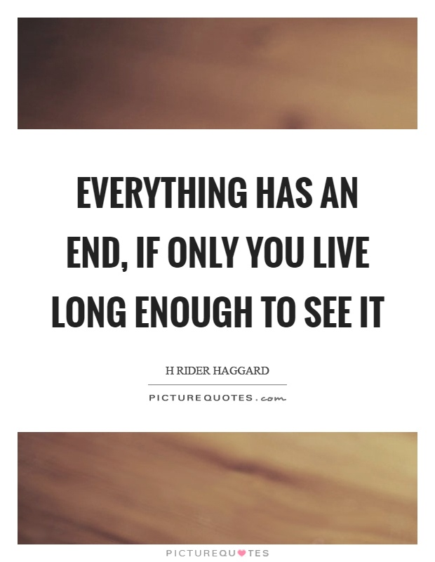 Everything has an end, if only you live long enough to see it Picture Quote #1