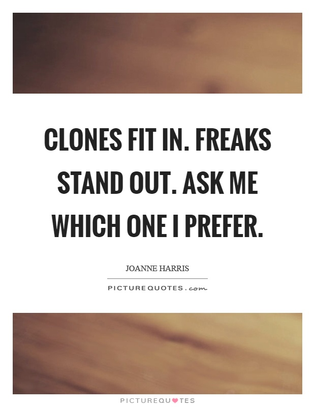Clones fit in. Freaks stand out. Ask me which one I prefer Picture Quote #1