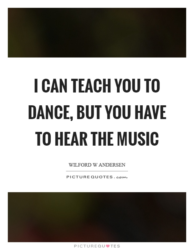I can teach you to dance, but you have to hear the music Picture Quote #1
