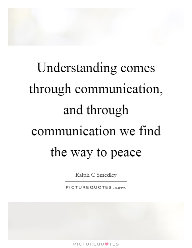 Understanding comes through communication, and through communication we find the way to peace Picture Quote #1
