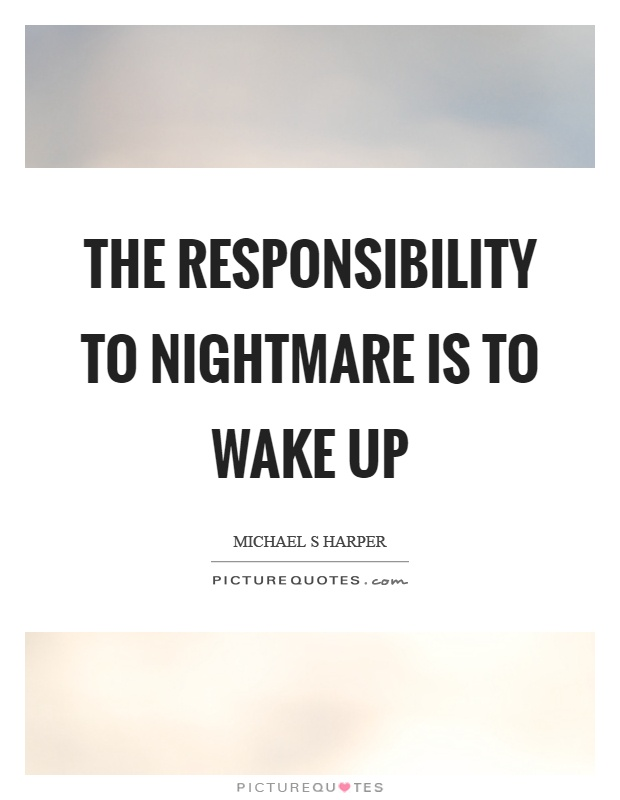 The responsibility to nightmare is to wake up Picture Quote #1