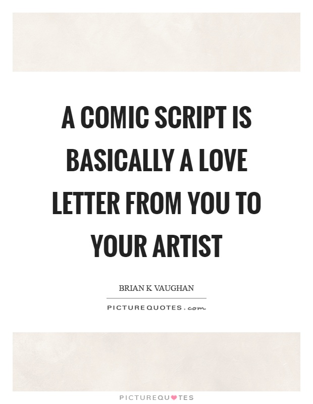 A comic script is basically a love letter from you to your artist Picture Quote #1