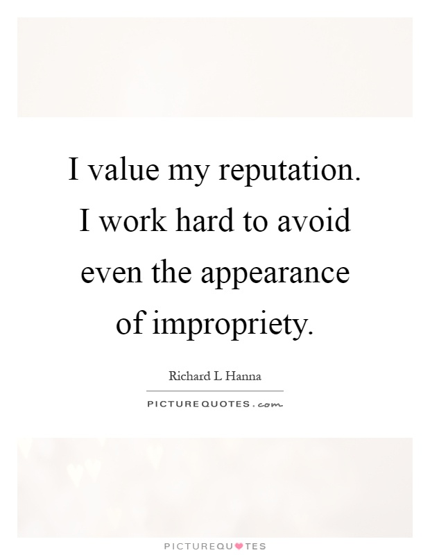 I value my reputation. I work hard to avoid even the appearance of impropriety Picture Quote #1