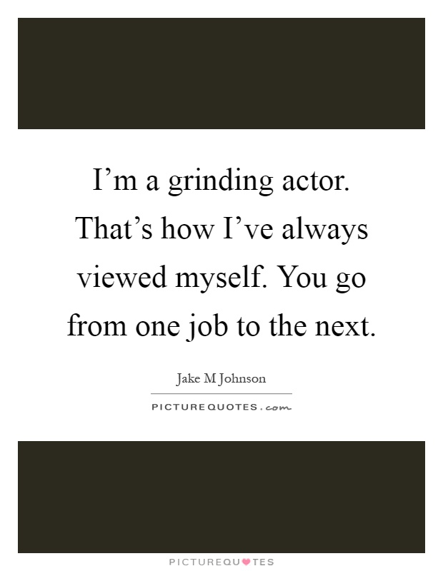 I'm a grinding actor. That's how I've always viewed myself. You go from one job to the next Picture Quote #1