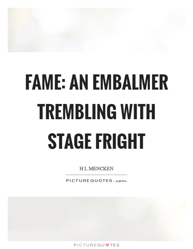 Fame: an embalmer trembling with stage fright Picture Quote #1