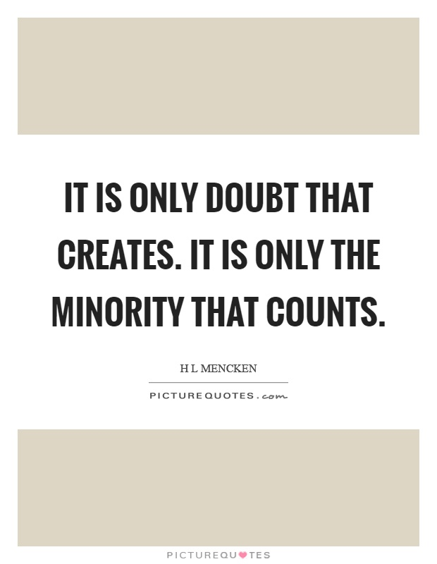 It is only doubt that creates. It is only the minority that counts Picture Quote #1