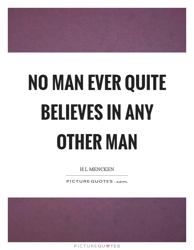 No man ever quite believes in any other man Picture Quote #1