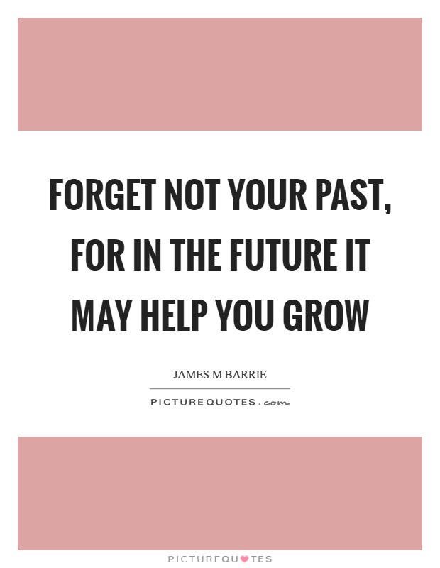 Forget not your past, for in the future it may help you grow Picture Quote #1