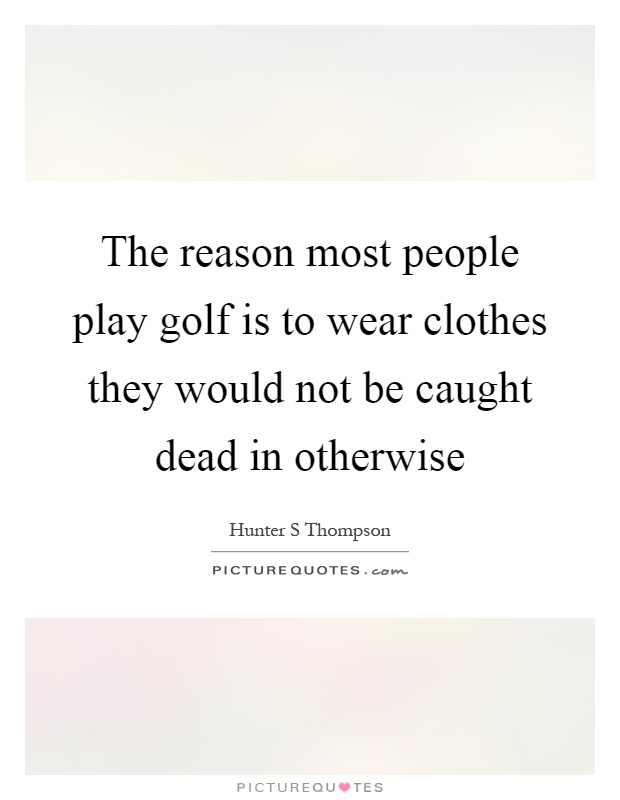 The reason most people play golf is to wear clothes they would not be caught dead in otherwise Picture Quote #1