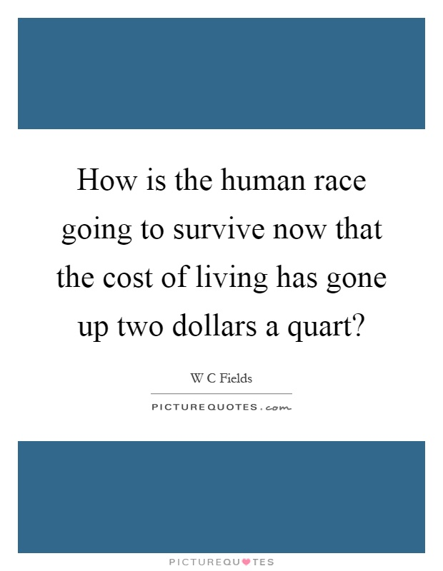 How is the human race going to survive now that the cost of living has gone up two dollars a quart? Picture Quote #1