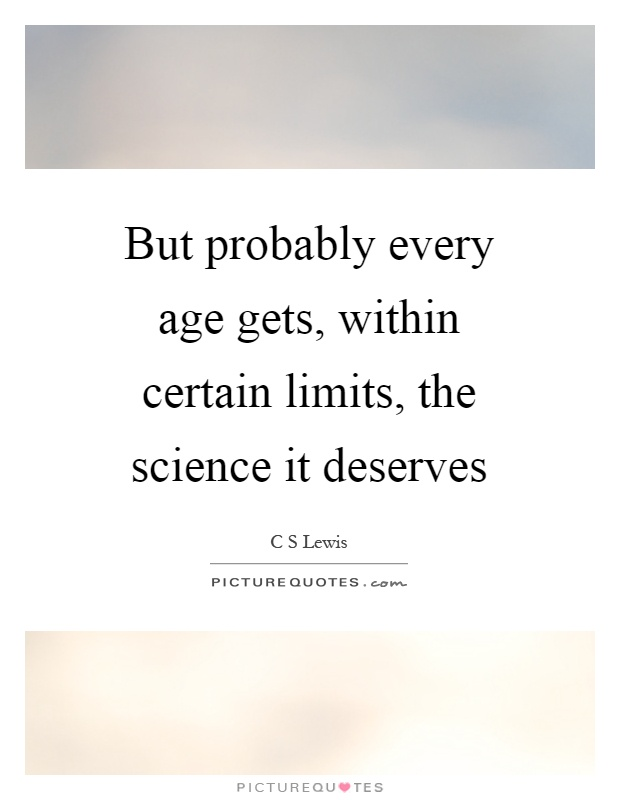 But probably every age gets, within certain limits, the science it deserves Picture Quote #1