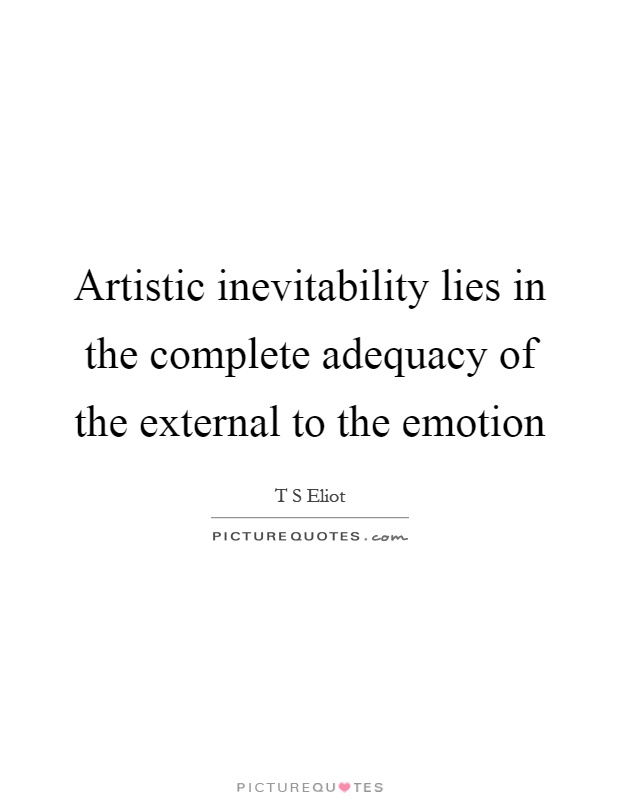 Artistic inevitability lies in the complete adequacy of the external to the emotion Picture Quote #1