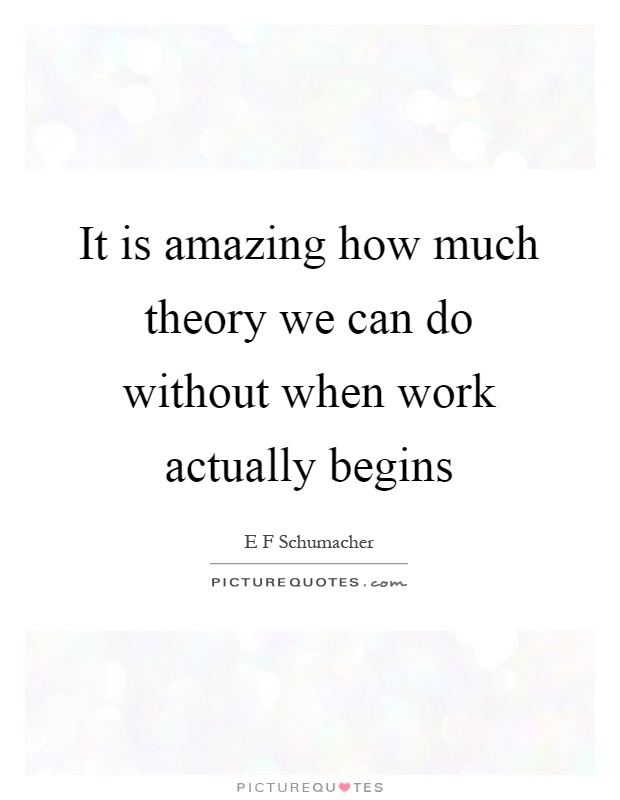 It is amazing how much theory we can do without when work actually begins Picture Quote #1